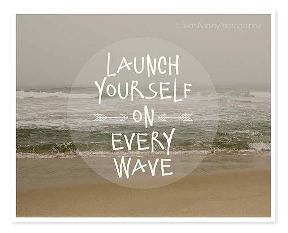launch yourself on every wave