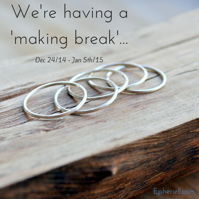 We're Having a 'Making Break' – Dec 24/14 – Jan 5th/15