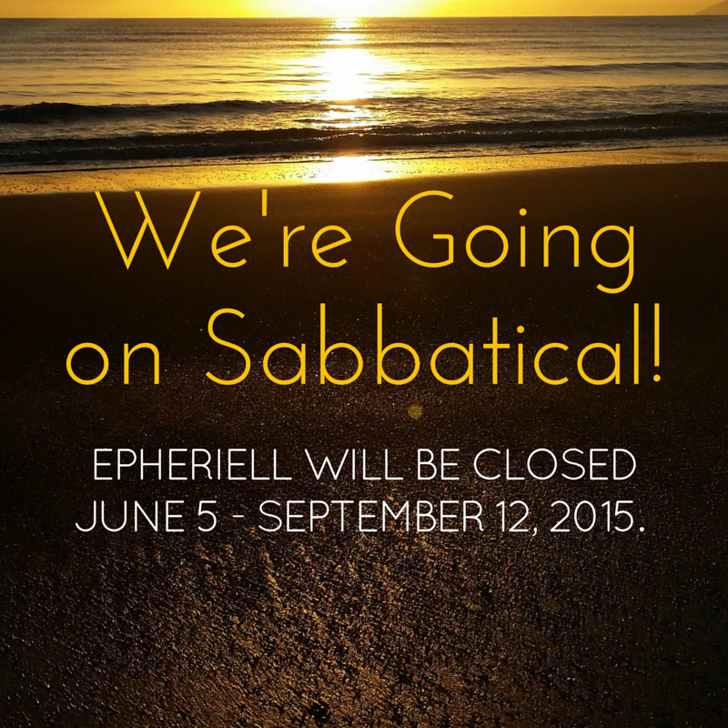 We're Going on Sabbatical! Epheriell will be Closed June 5 – September 12, 2015