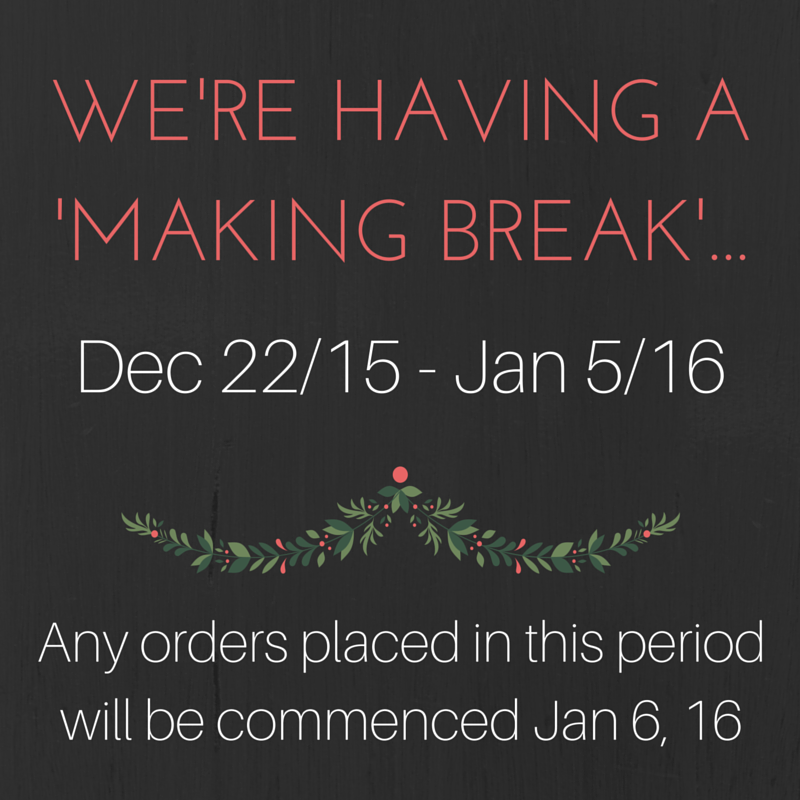We're Having a Making Break Dec 22/15 – Jan 5th/16